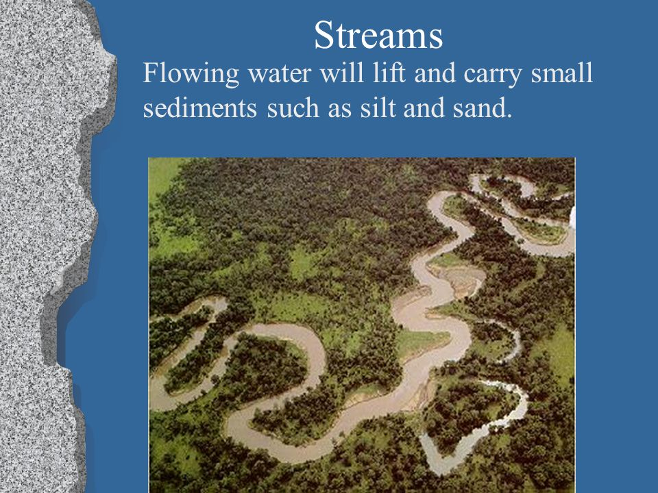 Streams Flowing water will lift and carry small