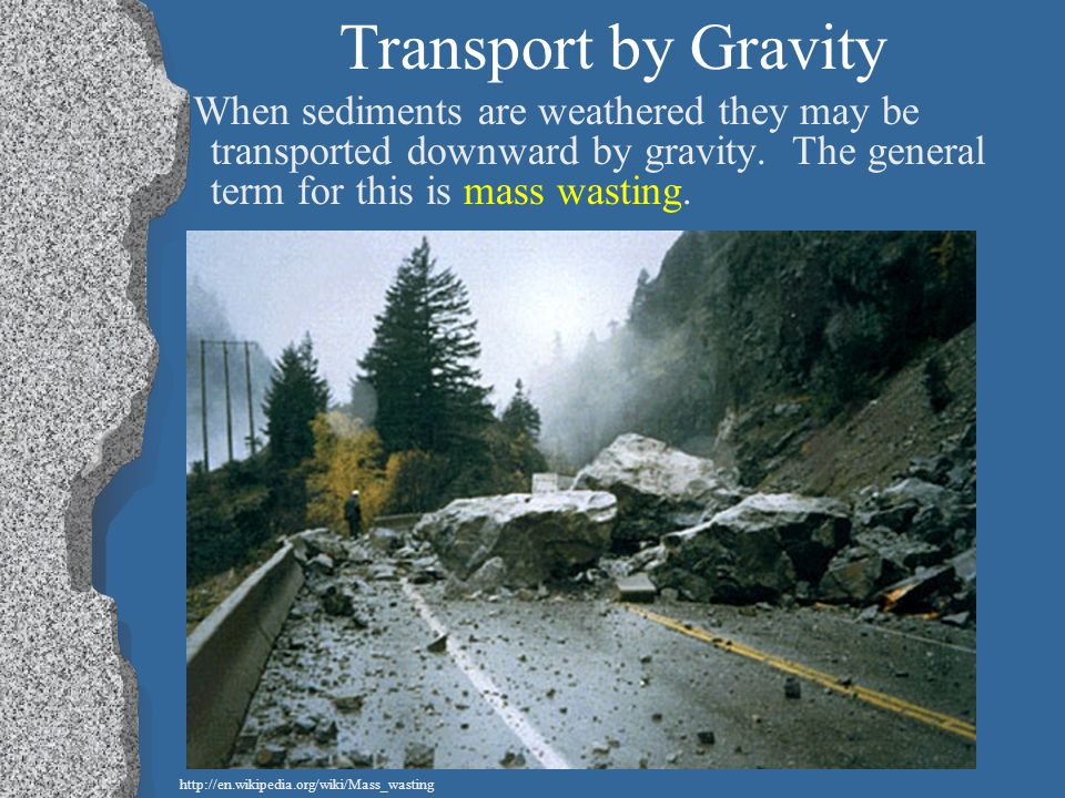 Transport by Gravity When sediments are weathered they may be transported downward by gravity. The general term for this is mass wasting.