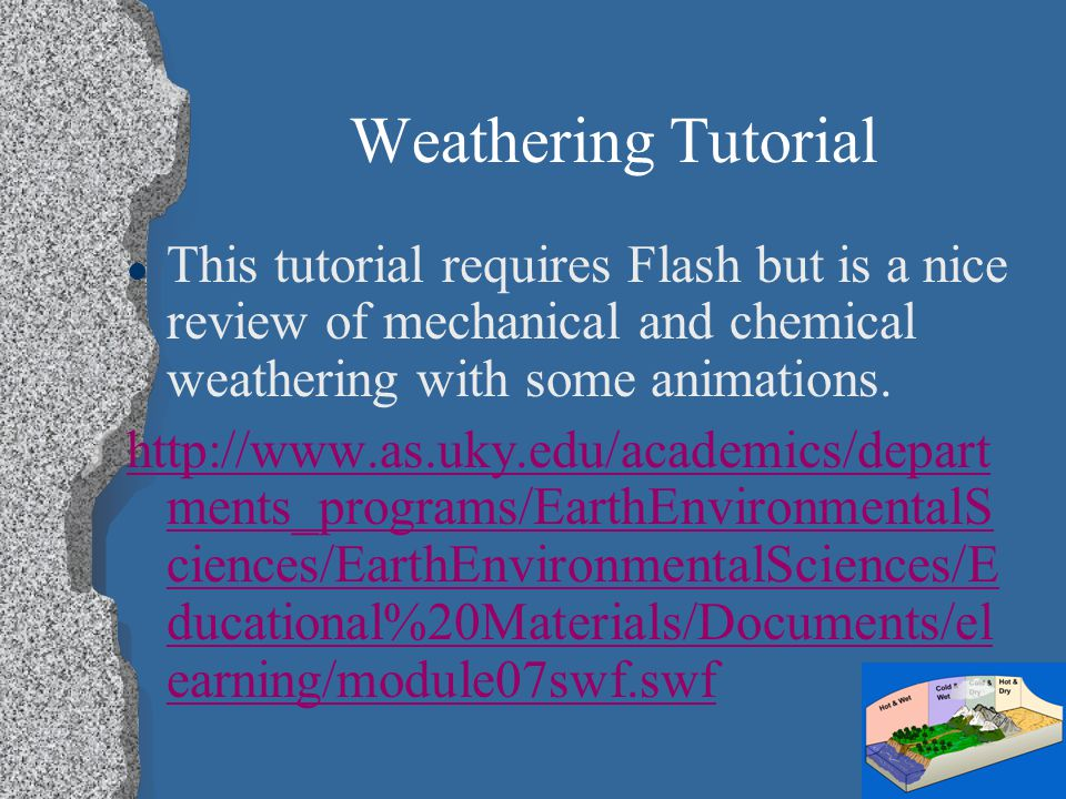 Weathering Tutorial This tutorial requires Flash but is a nice review of mechanical and chemical weathering with some animations.