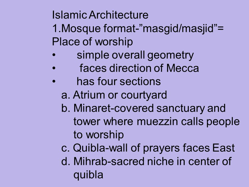 Islamic Architecture Mosque format- masgid/masjid = Place of worship. simple overall geometry. faces direction of Mecca.