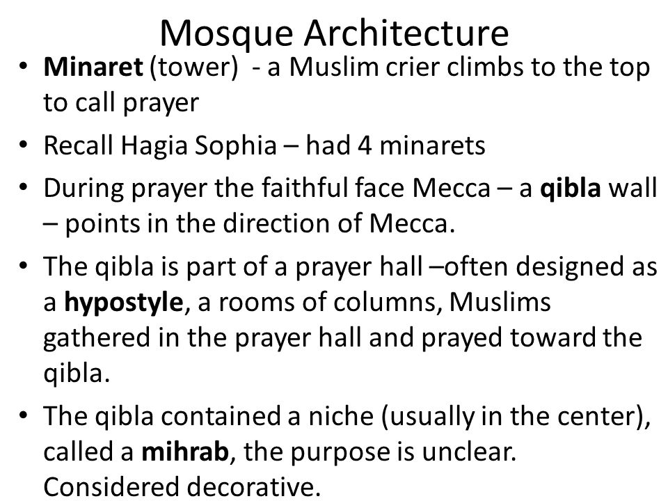 Mosque Architecture Minaret (tower) - a Muslim crier climbs to the top to call prayer. Recall Hagia Sophia – had 4 minarets.