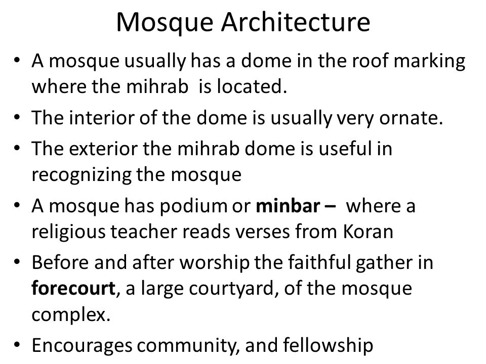 Mosque Architecture A mosque usually has a dome in the roof marking where the mihrab is located. The interior of the dome is usually very ornate.