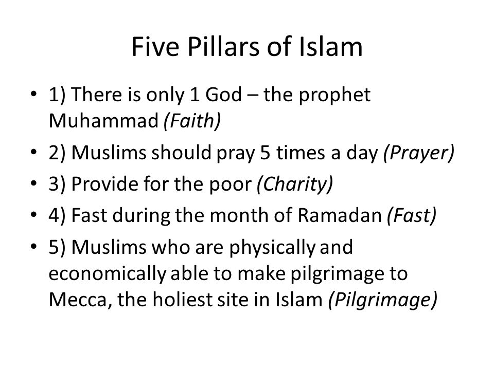 Five Pillars of Islam 1) There is only 1 God – the prophet Muhammad (Faith) 2) Muslims should pray 5 times a day (Prayer)