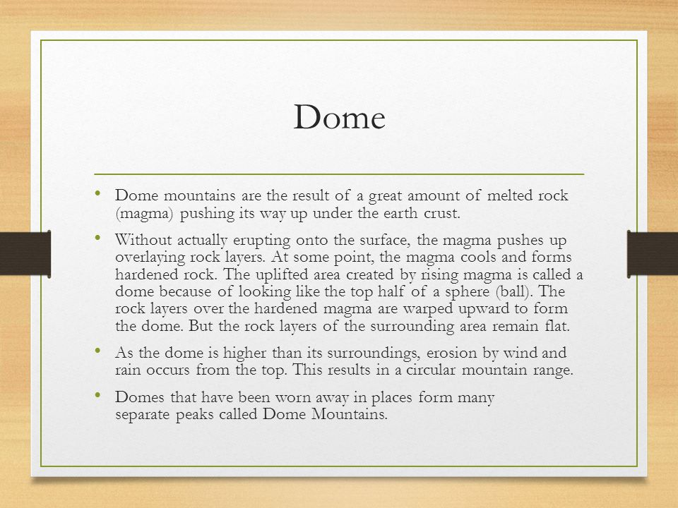Dome Dome mountains are the result of a great amount of melted rock (magma) pushing its way up under the earth crust.
