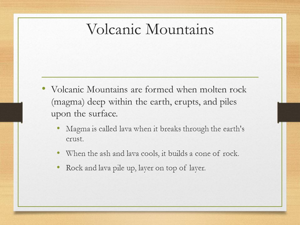 Volcanic Mountains Volcanic Mountains are formed when molten rock (magma) deep within the earth, erupts, and piles upon the surface.