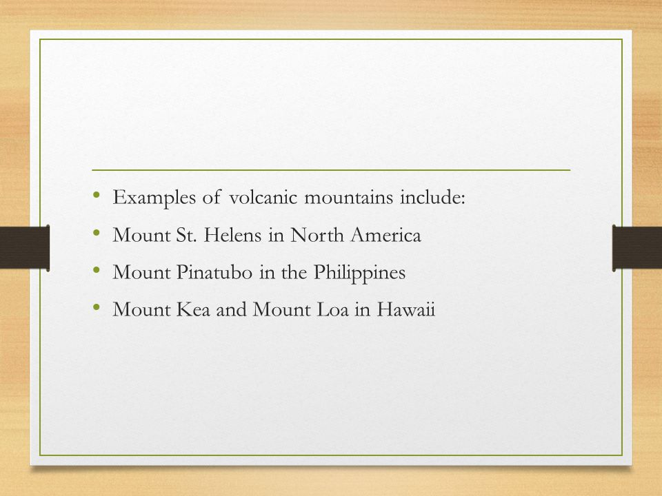 Examples of volcanic mountains include: