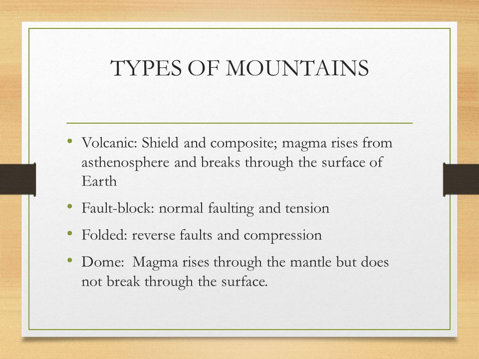 TYPES OF MOUNTAINS Volcanic: Shield and composite; magma rises from asthenosphere and breaks through the surface of Earth.