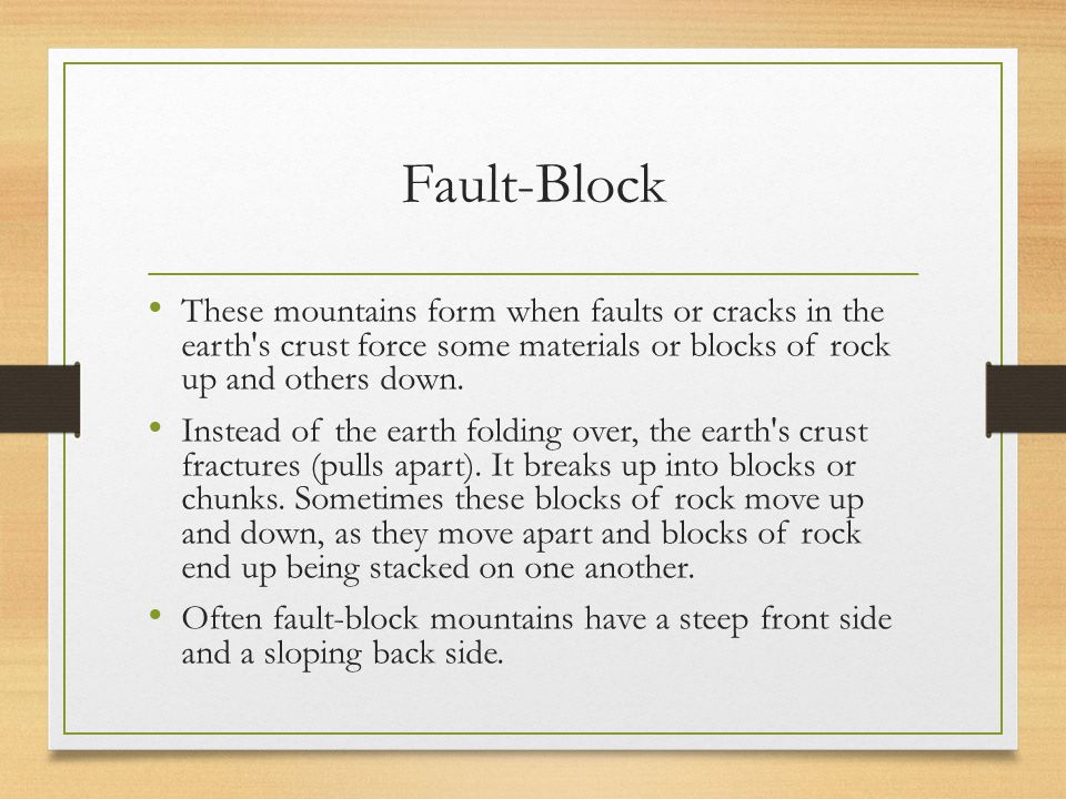 Fault-Block These mountains form when faults or cracks in the earth s crust force some materials or blocks of rock up and others down.