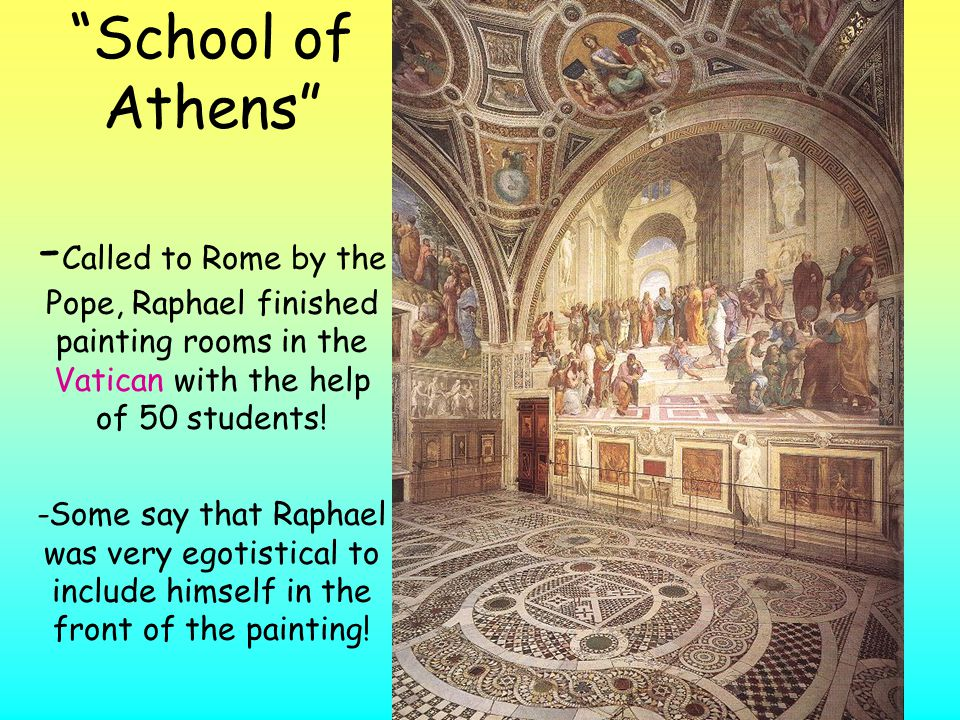 School of Athens -Called to Rome by the Pope, Raphael finished painting rooms in the Vatican with the help of 50 students.