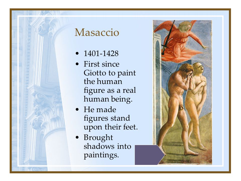 Masaccio 1401-1428. First since Giotto to paint the human figure as a real human being. He made figures stand upon their feet.