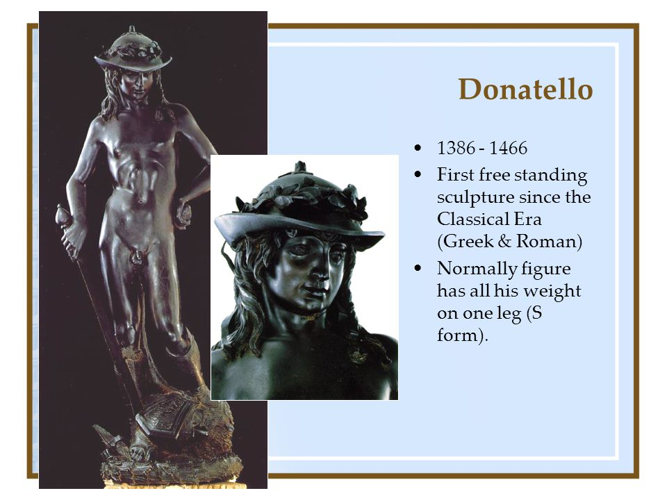 Donatello 1386 - 1466. First free standing sculpture since the Classical Era (Greek & Roman)