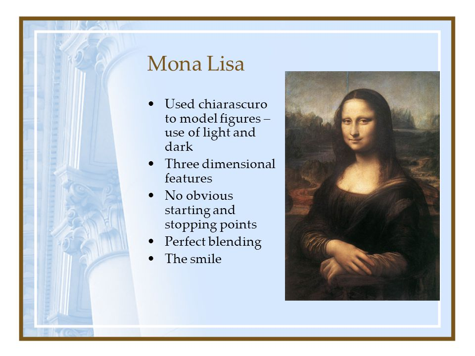 Mona Lisa Used chiarascuro to model figures – use of light and dark