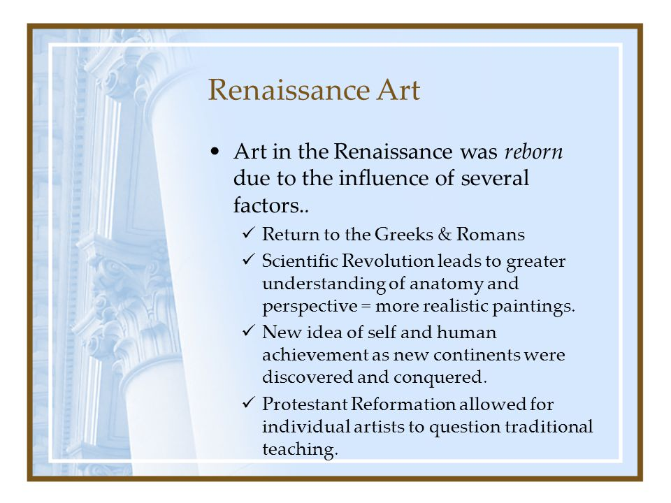 Renaissance Art Art in the Renaissance was reborn due to the influence of several factors.. Return to the Greeks & Romans.