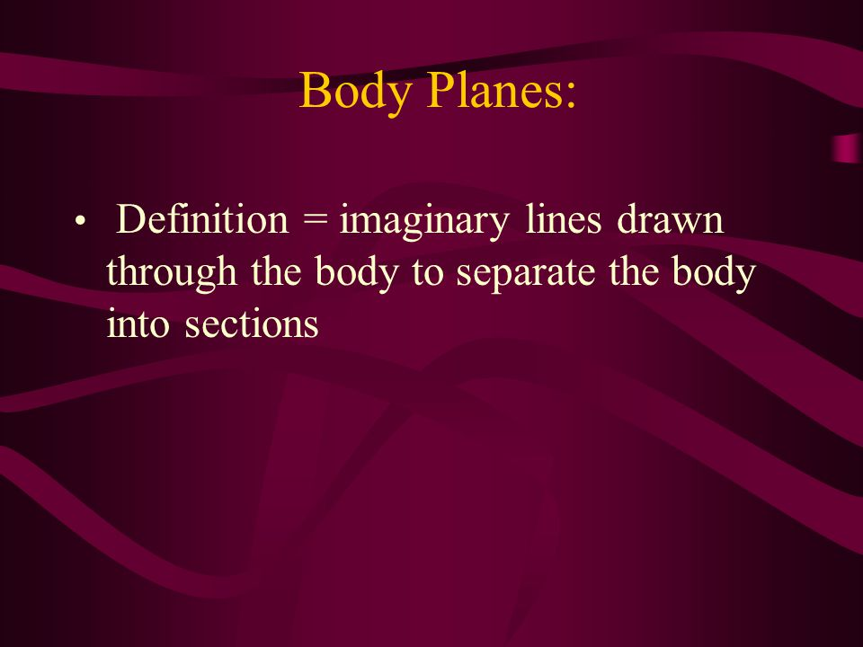 Body Planes: Definition = imaginary lines drawn through the body to separate the body into sections