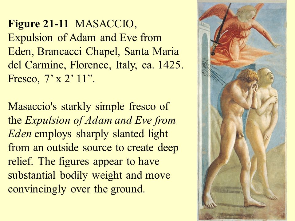Figure 21-11 MASACCIO, Expulsion of Adam and Eve from Eden, Brancacci Chapel, Santa Maria del Carmine, Florence, Italy, ca. 1425. Fresco, 7' x 2' 11 .