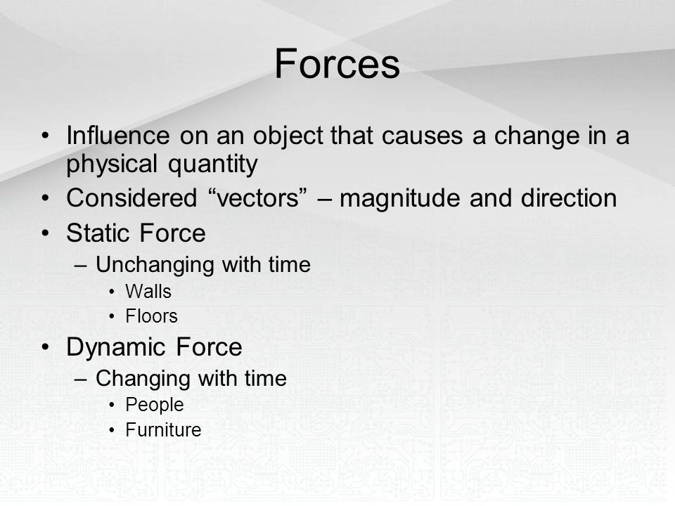 Forces Influence on an object that causes a change in a physical quantity. Considered vectors – magnitude and direction.