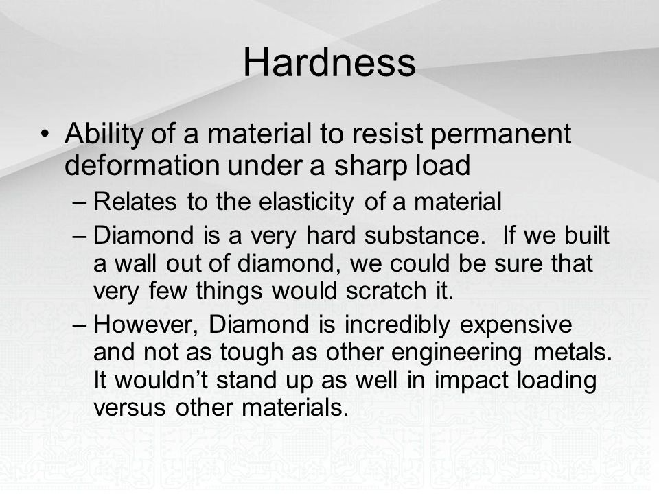 Hardness Ability of a material to resist permanent deformation under a sharp load. Relates to the elasticity of a material.