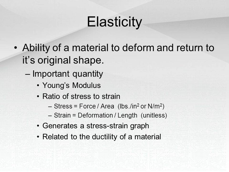 Elasticity Ability of a material to deform and return to it's original shape. Important quantity. Young's Modulus.
