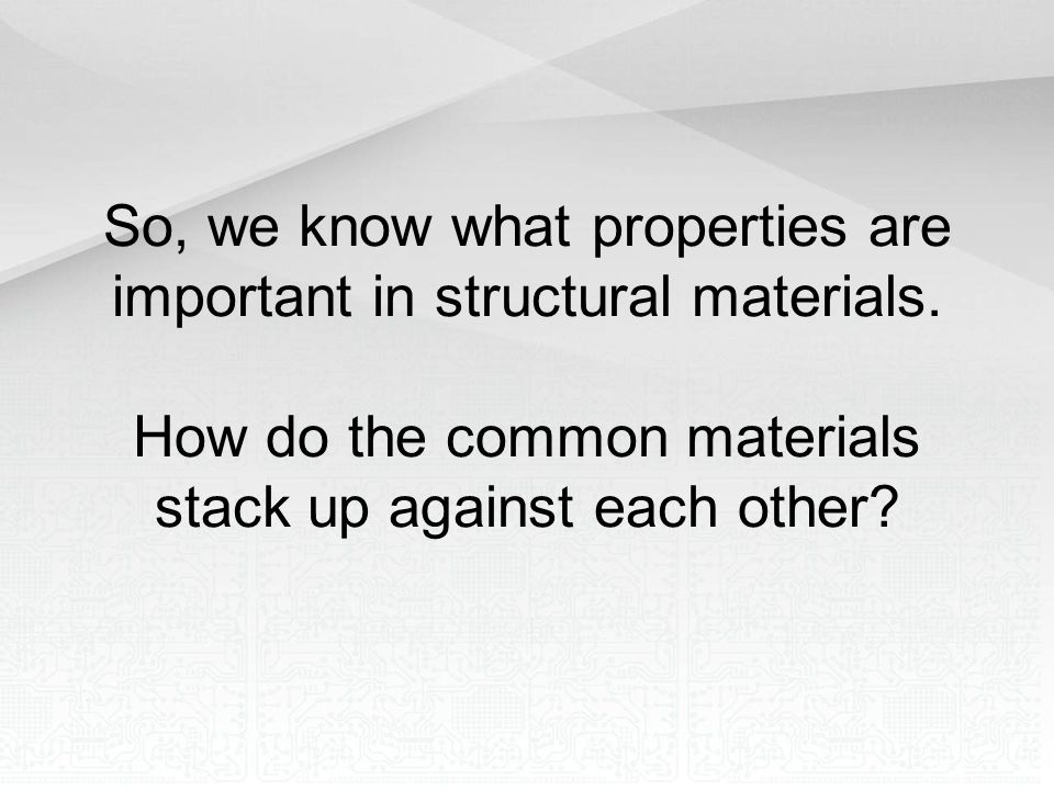 So, we know what properties are important in structural materials