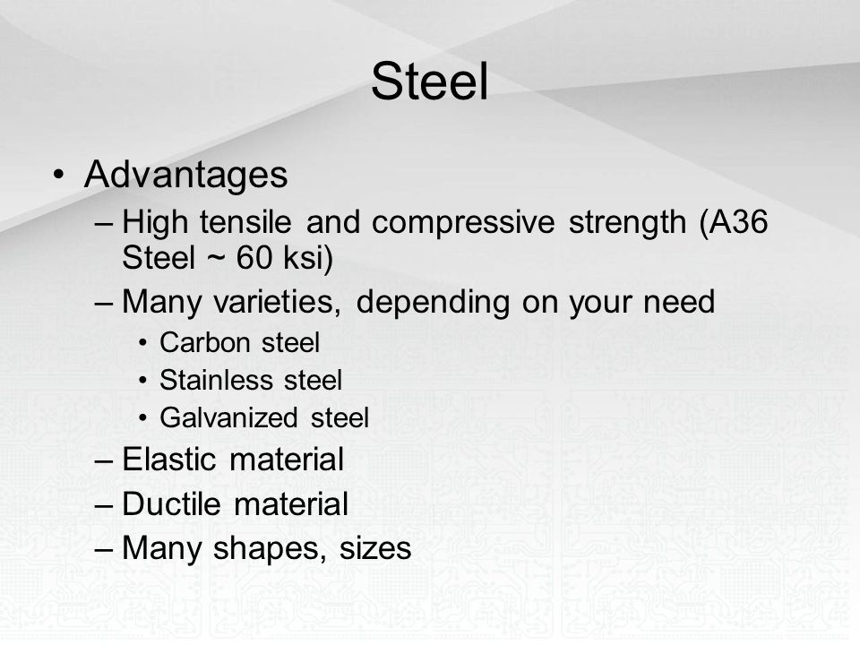 Steel Advantages. High tensile and compressive strength (A36 Steel ~ 60 ksi) Many varieties, depending on your need.