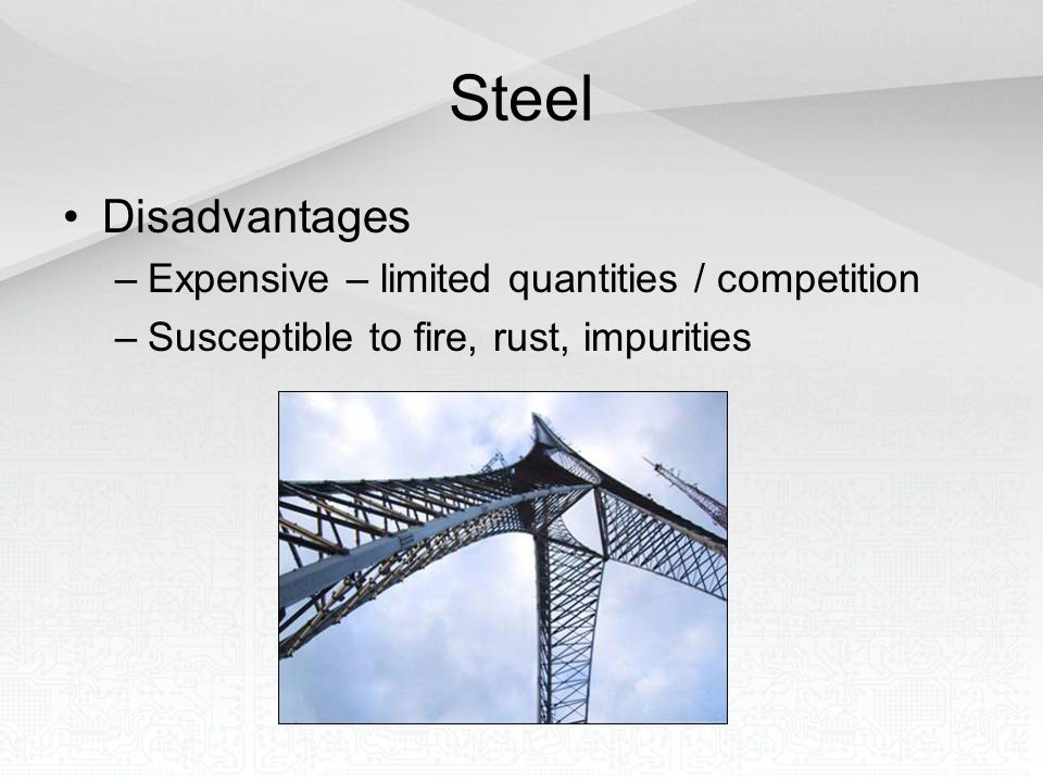 Steel Disadvantages Expensive – limited quantities / competition
