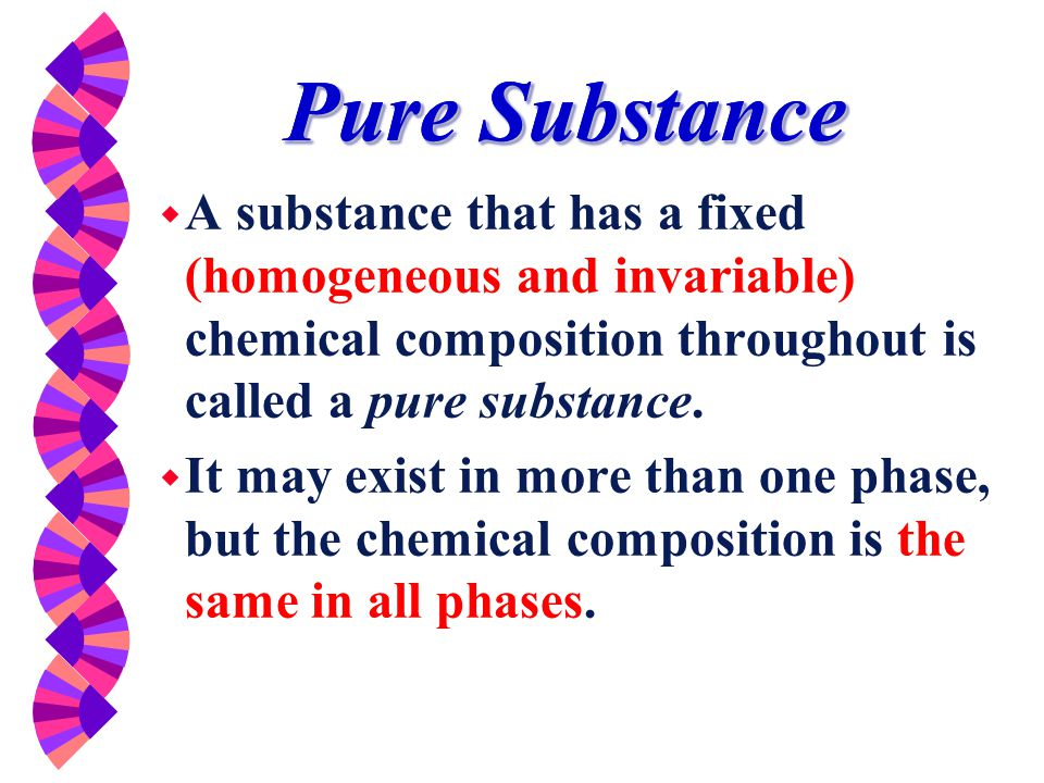 Pure Substance A substance that has a fixed (homogeneous and invariable) chemical composition throughout is called a pure substance.