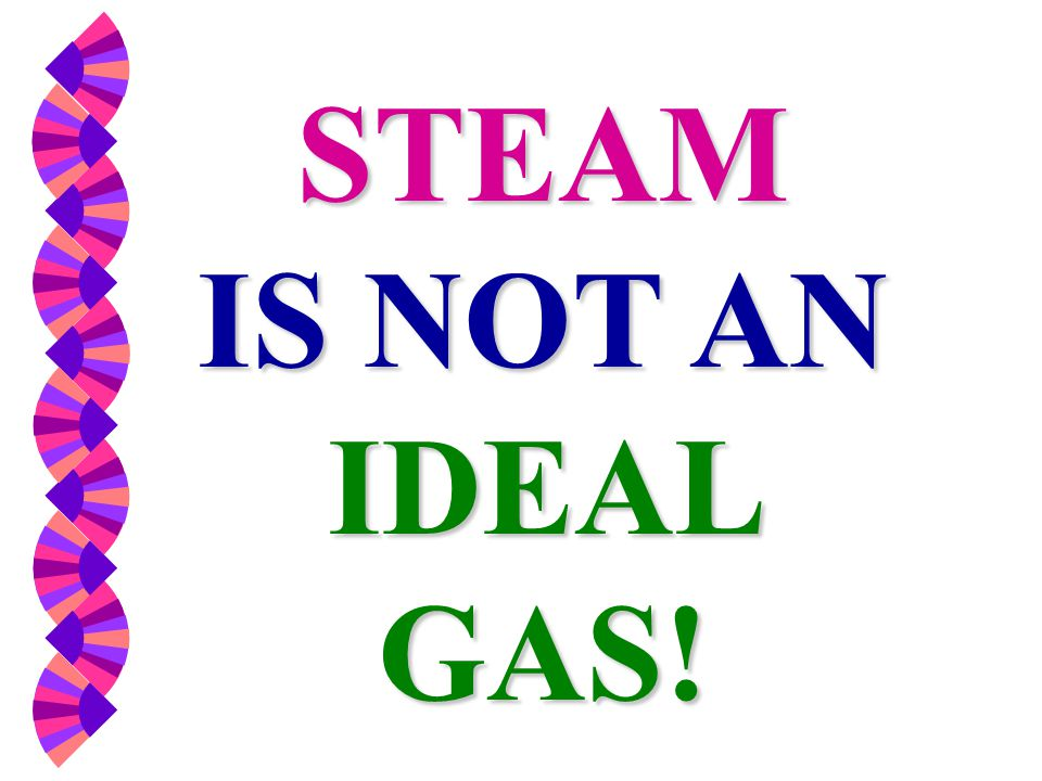 STEAM IS NOT AN IDEAL GAS!