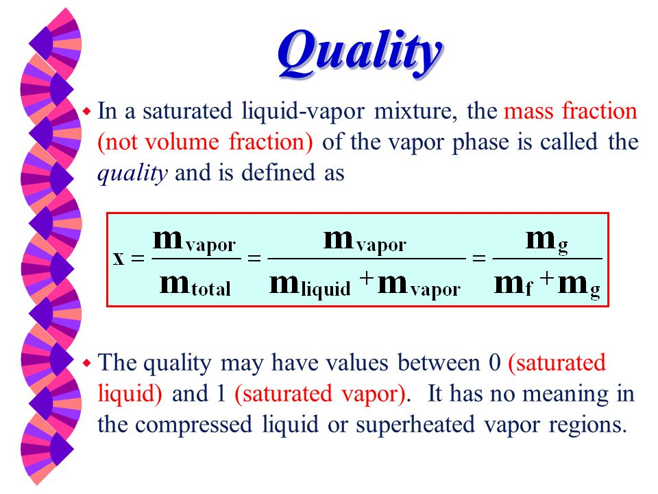 Quality In a saturated liquid-vapor mixture, the mass fraction (not volume fraction) of the vapor phase is called the quality and is defined as.