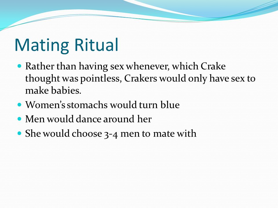 Mating Ritual Rather than having sex whenever, which Crake thought was pointless, Crakers would only have sex to make babies.