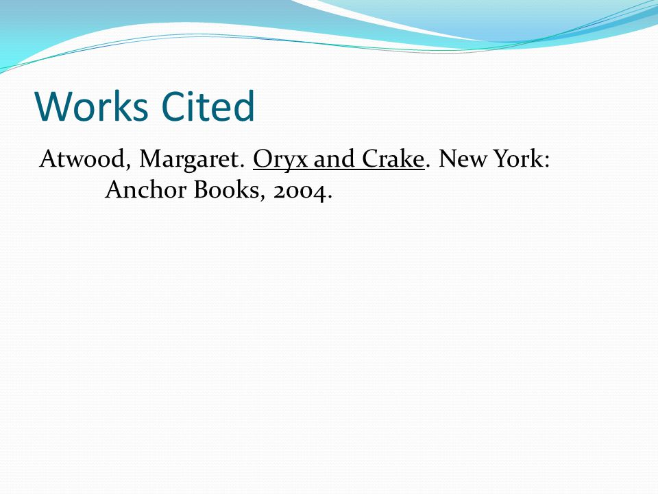 Works Cited Atwood, Margaret. Oryx and Crake. New York: Anchor Books, 2004.