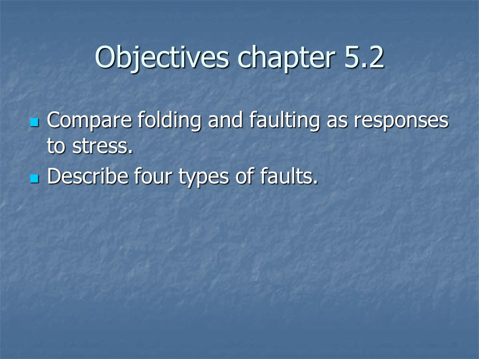 Objectives chapter 5.2 Compare folding and faulting as responses to stress.