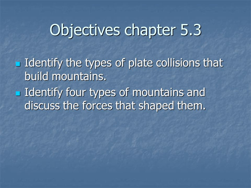 Objectives chapter 5.3 Identify the types of plate collisions that build mountains.