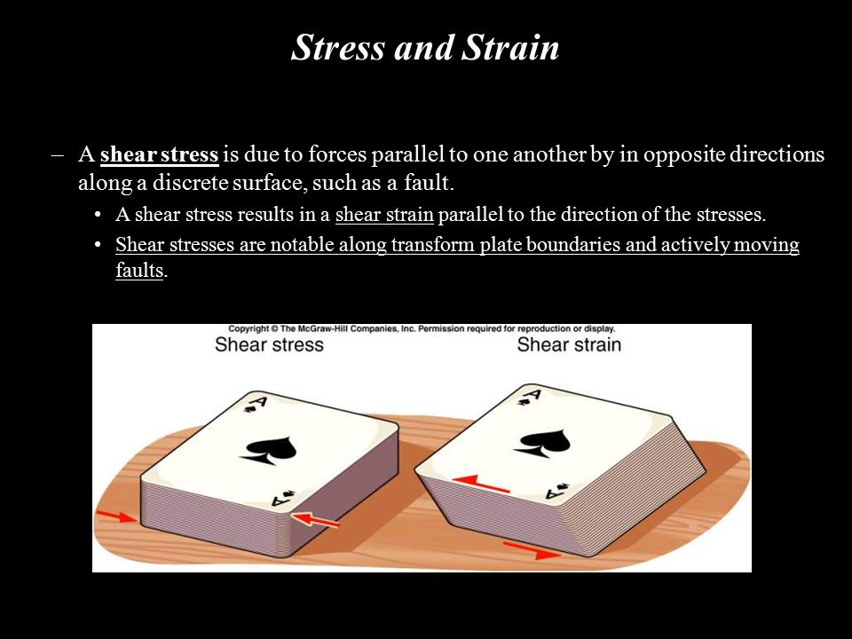 Stress and Strain A shear stress is due to forces parallel to one another by in opposite directions along a discrete surface, such as a fault.