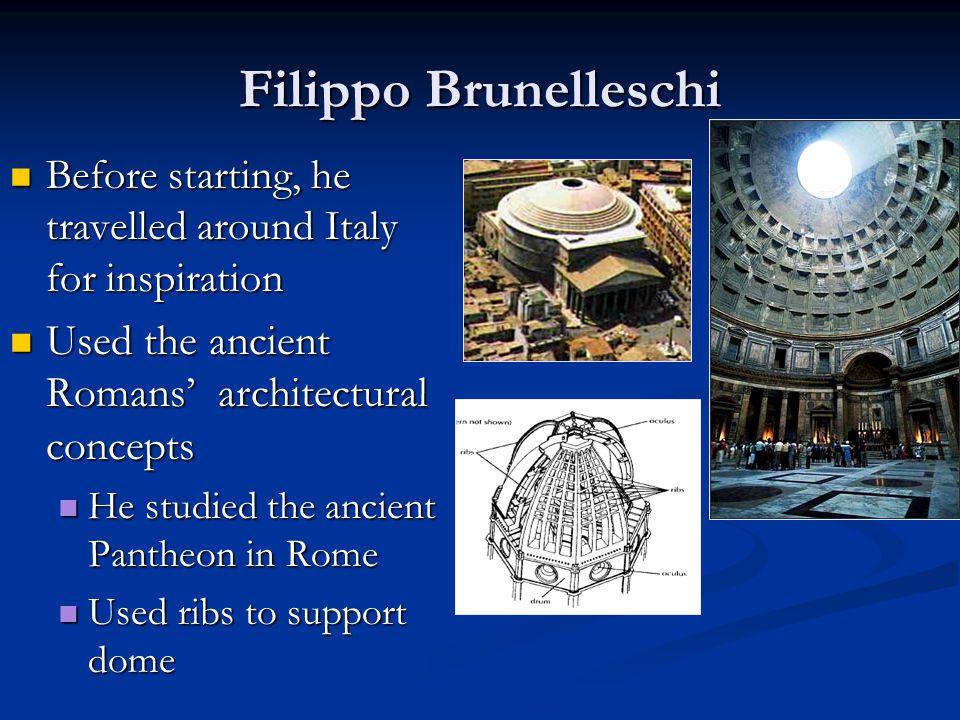 Filippo Brunelleschi Used the ancient Romans' architectural concepts