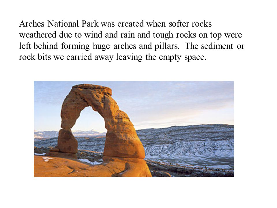 Arches National Park was created when softer rocks weathered due to wind and rain and tough rocks on top were left behind forming huge arches and pillars.