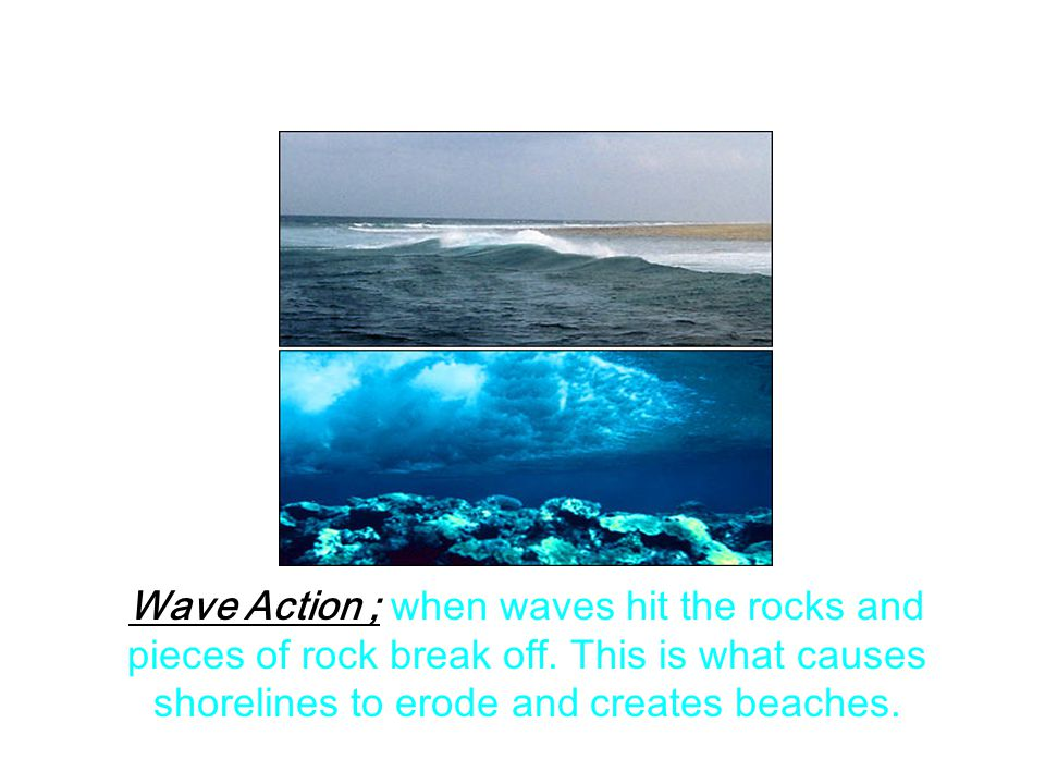 Wave Action ; when waves hit the rocks and pieces of rock break off