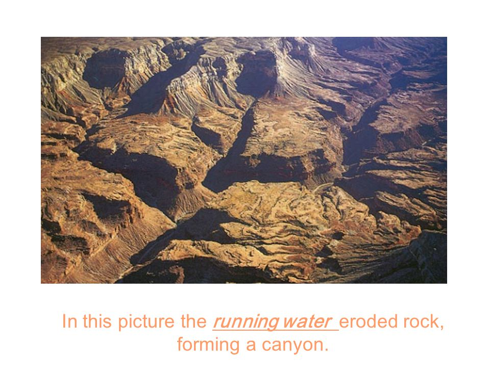 In this picture the running water eroded rock, forming a canyon.