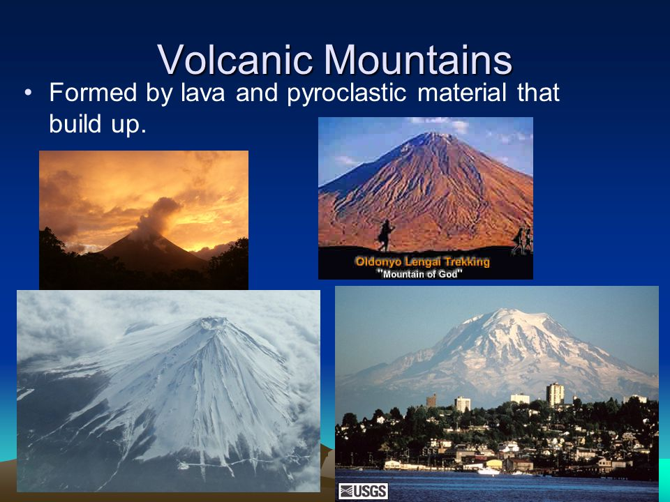 Volcanic Mountains Formed by lava and pyroclastic material that build up.