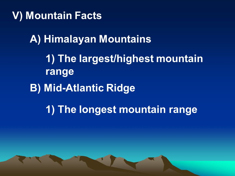 V) Mountain Facts A) Himalayan Mountains. 1) The largest/highest mountain range. B) Mid-Atlantic Ridge.