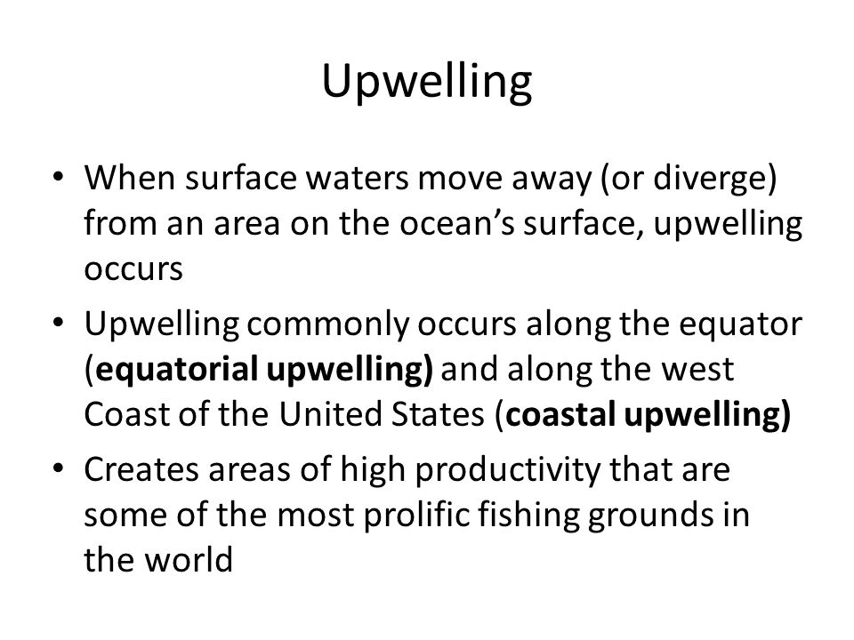 Upwelling When surface waters move away (or diverge) from an area on the ocean's surface, upwelling occurs.
