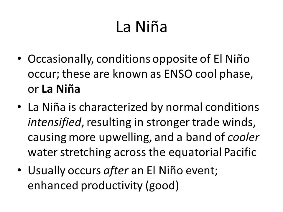 La Niña Occasionally, conditions opposite of El Niño occur; these are known as ENSO cool phase, or La Niña.