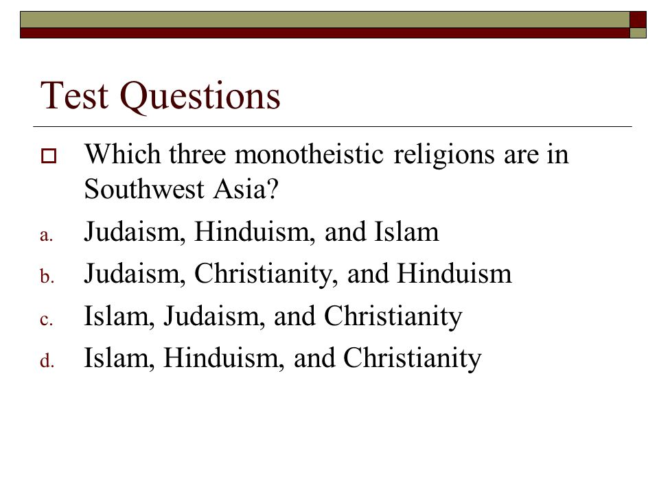 Test Questions Which three monotheistic religions are in Southwest Asia Judaism, Hinduism, and Islam.
