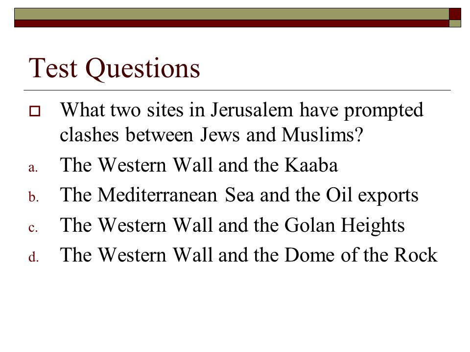 Test Questions What two sites in Jerusalem have prompted clashes between Jews and Muslims The Western Wall and the Kaaba.
