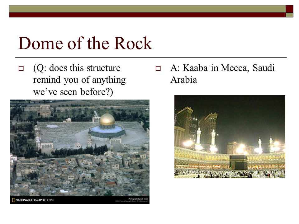 Dome of the Rock (Q: does this structure remind you of anything we've seen before ) A: Kaaba in Mecca, Saudi Arabia.
