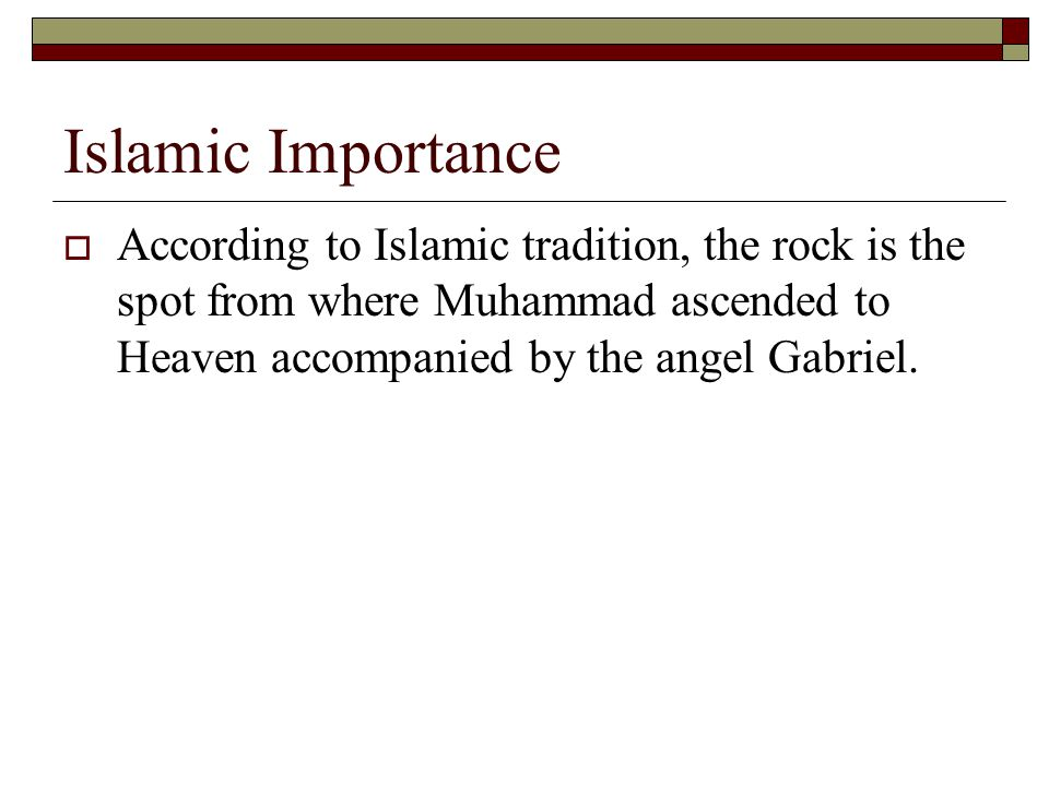 Islamic Importance According to Islamic tradition, the rock is the spot from where Muhammad ascended to Heaven accompanied by the angel Gabriel.