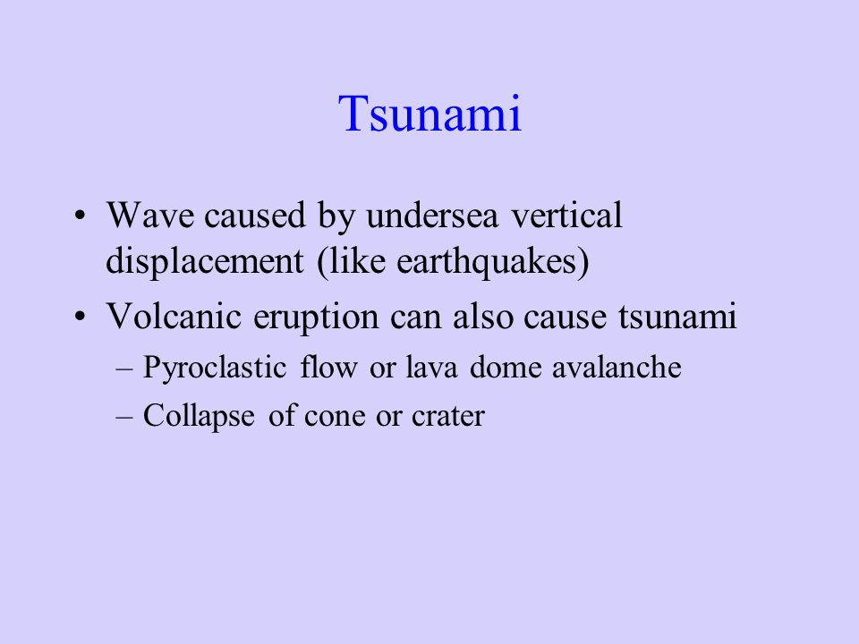 Tsunami Wave caused by undersea vertical displacement (like earthquakes) Volcanic eruption can also cause tsunami.