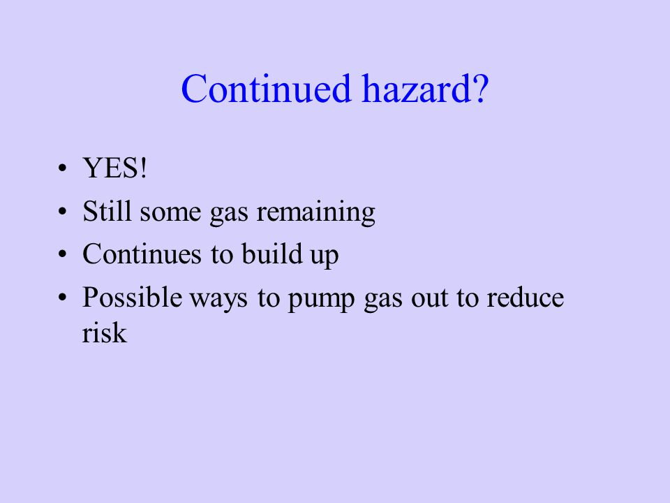 Continued hazard YES! Still some gas remaining Continues to build up
