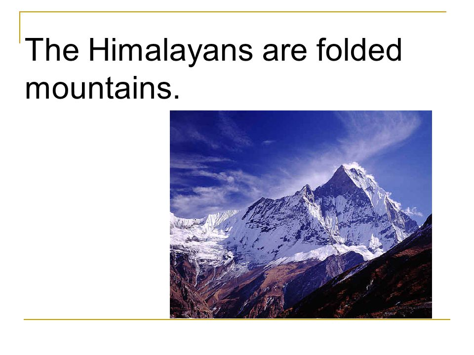 The Himalayans are folded mountains.