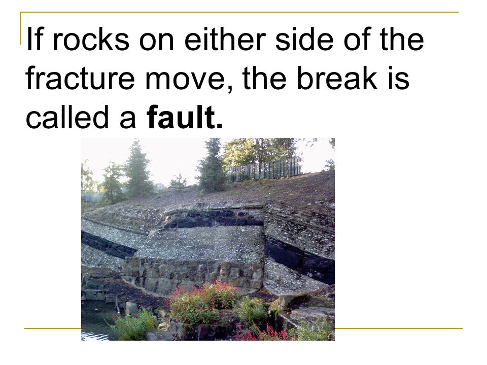 If rocks on either side of the fracture move, the break is called a fault.