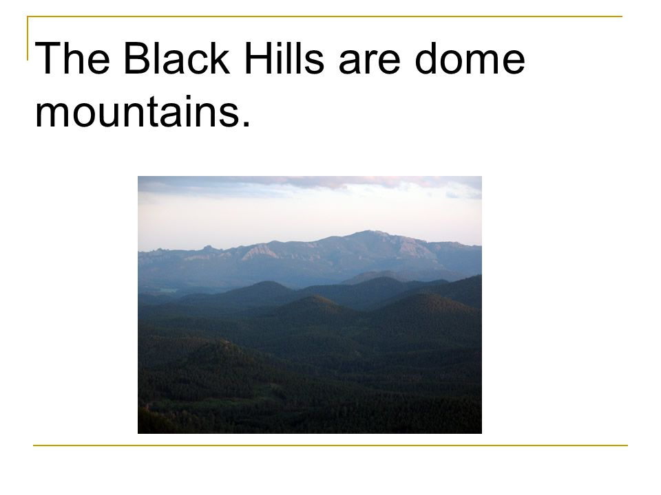 The Black Hills are dome mountains.